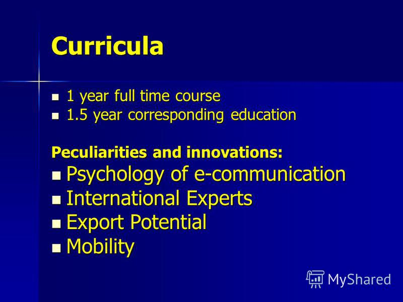 Curricula 1 year full time course 1 year full time course 1.5 year corresponding education 1.5 year corresponding education Peculiarities and innovations: Psychology of e-communication Psychology of e-communication International Experts International