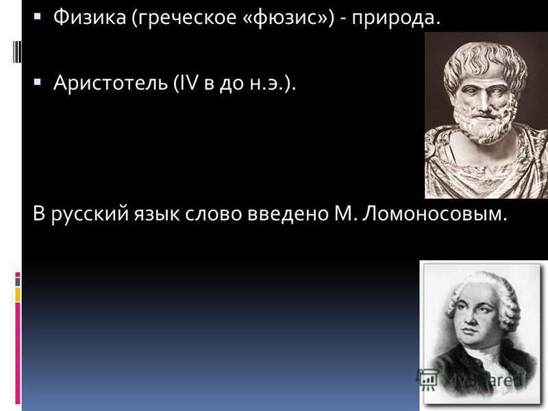 Физика (греческое «фюзис») - природа. Аристотель (IV в до н.э.). В русский язык слово введено М. Ломоносовым.