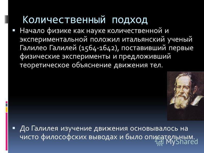 Количественный подход Начало физике как науке количественной и экспериментальной положил итальянский ученый Галилео Галилей (1564-1642), поставивший первые физические эксперименты и предложивший теоретическое объяснение движения тел. До Галилея изуче