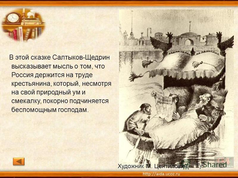 В этой сказке Салтыков-Щедрин высказывает мысль о том, что Россия держится на труде крестьянина, который, несмотря на свой природный ум и смекалку, покорно подчиняется беспомощным господам. Художник М. Центилович
