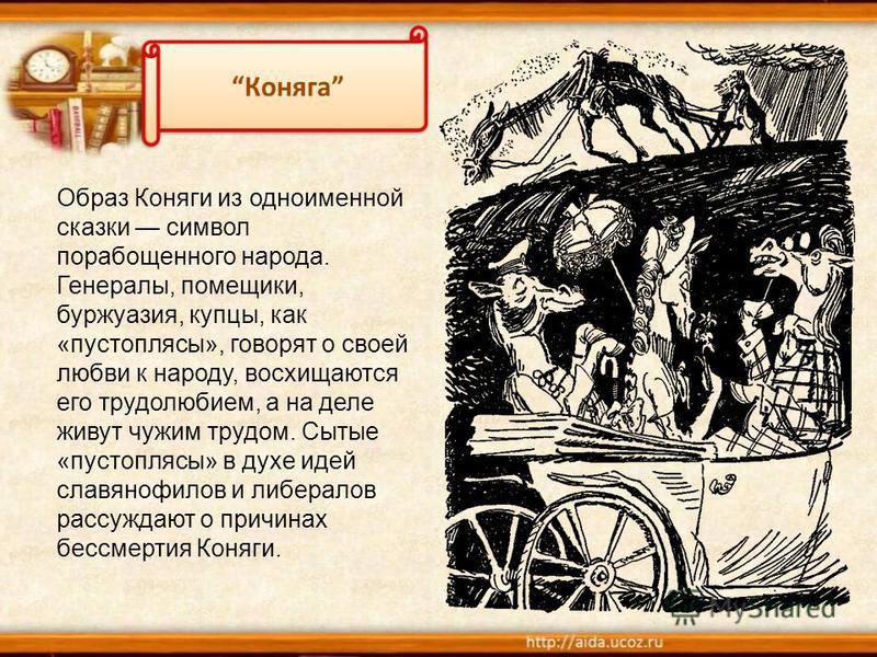 Образ Коняги из одноименной сказки символ порабощенного народа. Генералы, помещики, буржуазия, купцы, как «пустоплясы», говорят о своей любви к народу, восхищаются его трудолюбием, а на деле живут чужим трудом. Сытые «пустоплясы» в духе идей славяноф