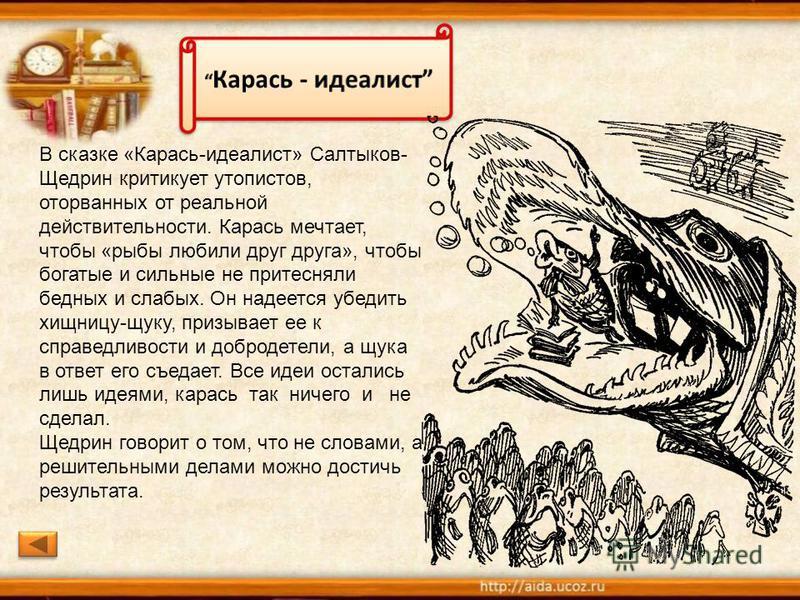 В сказке «Карась-идеалист» Салтыков- Щедрин критикует утопистов, оторванных от реальной действительности. Карась мечтает, чтобы «рыбы любили друг друга», чтобы богатые и сильные не притесняли бедных и слабых. Он надеется убедить хищницу-щуку, призыва