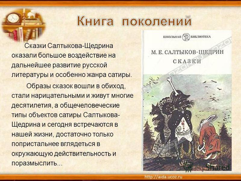 Сказки Салтыкова-Щедрина оказали большое воздействие на дальнейшее развитие русской литературы и особенно жанра сатиры. Образы сказок вошли в обиход, стали нарицательными и живут многие десятилетия, а общечеловеческие типы объектов сатиры Салтыкова-