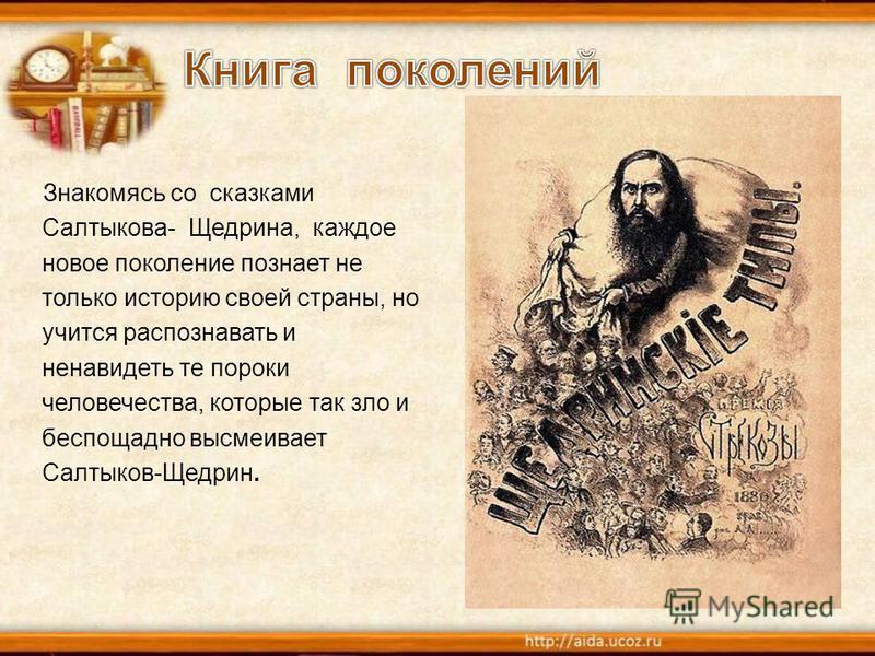 Знакомясь со сказками Салтыкова- Щедрина, каждое новое поколение познает не только историю своей страны, но учится распознавать и ненавидеть те пороки человечества, которые так зло и беспощадно высмеивает Салтыков-Щедрин.
