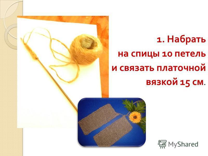 1. Набрать на спицы 10 петель и связать платочной вязкой 15 см.