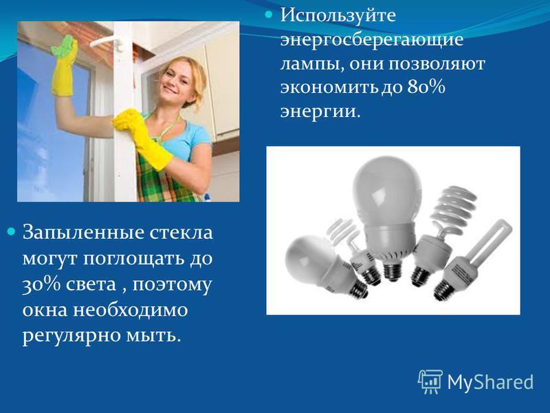 Запыленные стекла могут поглощать до 30% света, поэтому окна необходимо регулярно мыть. Используйте энергосберегающие лампы, они позволяют экономить до 80% энергии.