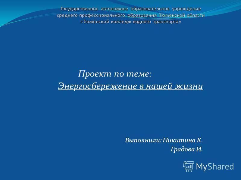 Проект по теме: Энергосбережение в нашей жизни Выполнили: Никитина К. Градова И.