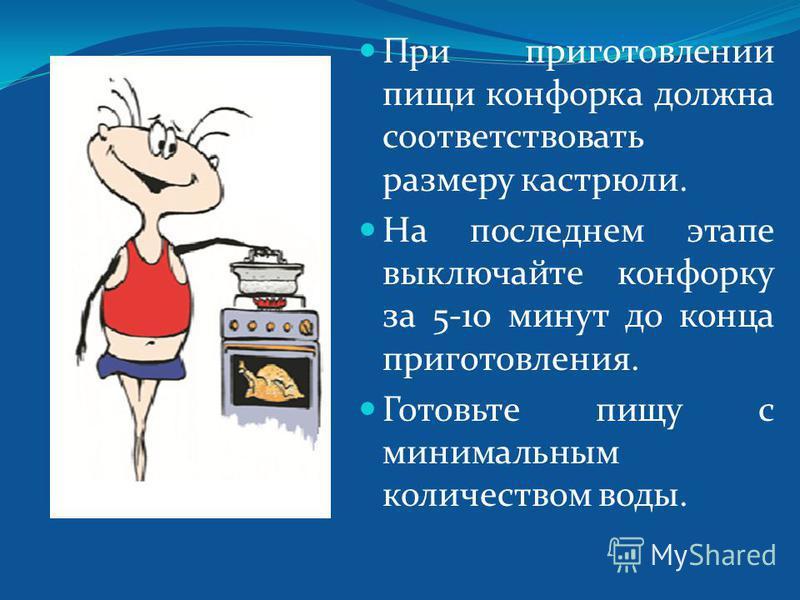 При приготовлении пищи конфорка должна соответствовать размеру кастрюли. На последнем этапе выключайте конфорку за 5-10 минут до конца приготовления. Готовьте пищу с минимальным количеством воды.