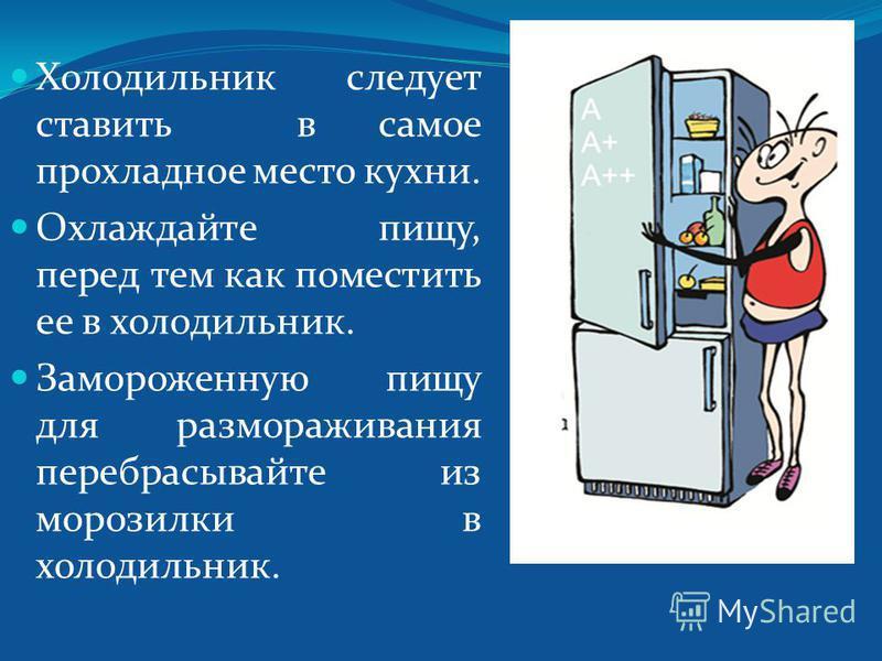 Холодильник следует ставить в самое прохладное место кухни. Охлаждайте пищу, перед тем как поместить ее в холодильник. Замороженную пищу для размораживания перебрасывайте из морозилки в холодильник.