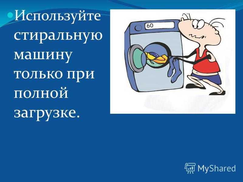 Используйте стиральную машину только при полной загрузке.