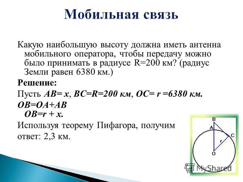 Какую наибольшую высоту должна иметь антенна мобильного оператора, чтобы передачу можно было приниметь в радиусе R=200 км? (радиус Земли равен 6380 км.) Решение: Пусть AB= x, BC=R=200 км, OC= r =6380 км. OB=OA+AB OB=r + x. Используя теорему Пифагора,