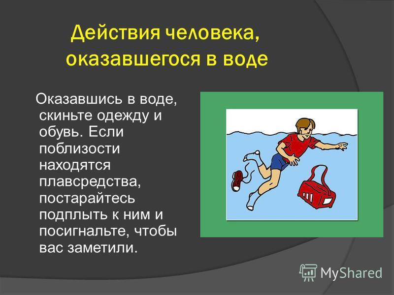 Действия человека, оказавшегося в воде Оказавшись в воде, скиньте одежду и обувь. Если поблизости находятся плавсредства, постарайтесь подплыть к ним и посигнальте, чтобы вас заметили.
