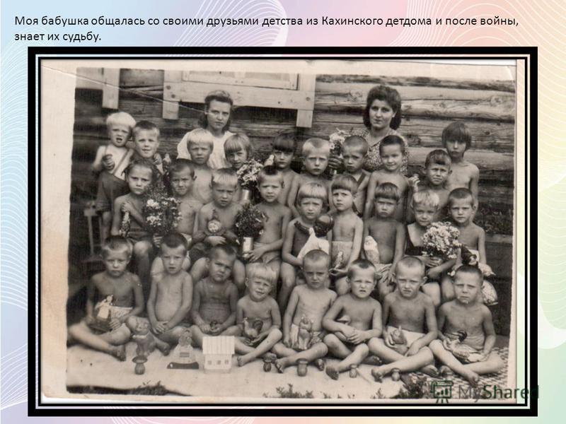 Моя бабушка общалась со своими друзьями детства из Кахинского детдома и после войны, знает их судьбу.