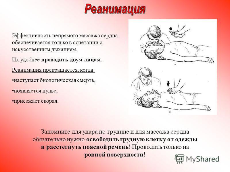 Эффективность непрямого массажа сердца обеспечивается только в сочетании с искусственным дыханием. Их удобнее проводить двум лицам. Реанимация прекращается, когда: наступает биологическая смерть, появляется пульс, приезжает скорая. Запомните для удар