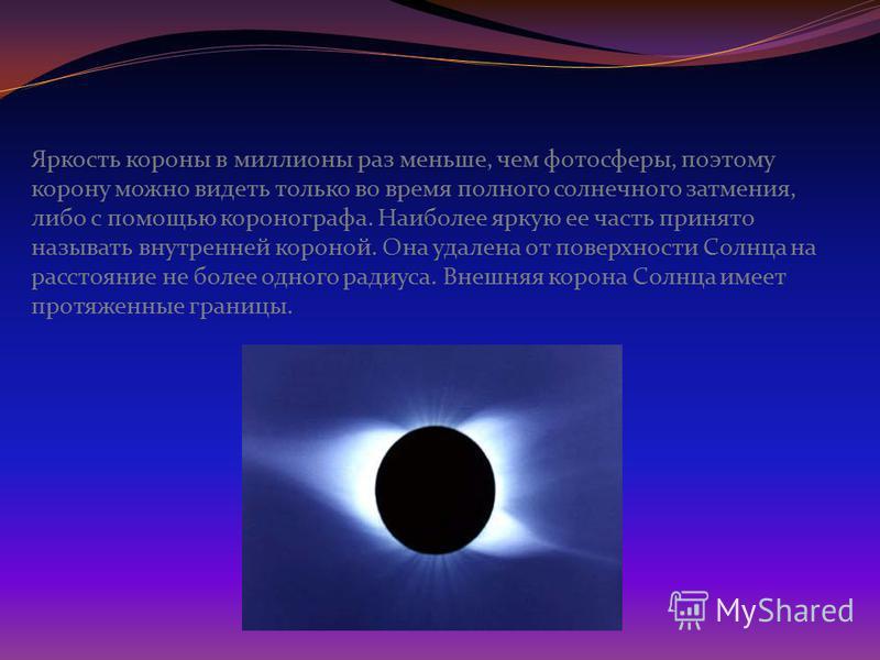 Яркость короны в миллионы раз меньше, чем фотосферы, поэтому корону можно видеть только во время полного солнечного затмения, либо с помощью коронографа. Наиболее яркую ее часть принято называть внутренней короной. Она удалена от поверхности Солнца н
