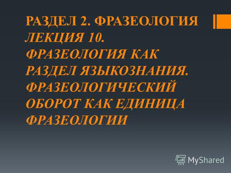 РАЗДЕЛ 2. ФРАЗЕОЛОГИЯ ЛЕКЦИЯ 10. ФРАЗЕОЛОГИЯ КАК РАЗДЕЛ ЯЗЫКОЗНАНИЯ. ФРАЗЕОЛОГИЧЕСКИЙ ОБОРОТ КАК ЕДИНИЦА ФРАЗЕОЛОГИИ