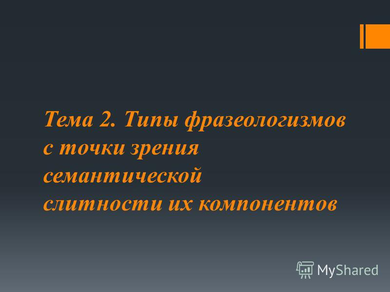 Тема 2. Типы фразеологизмов с точки зрения семантической слитности их компонентов