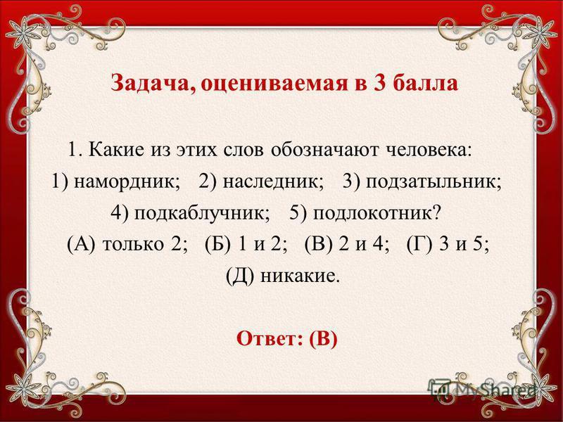 Задача, оцениваемая в 3 балла 1. Какие из этих слов обозначают человека: 1) намордник; 2) наследник; 3) подзатыльник; 4) подкаблучник; 5) подлокотник? (А) только 2; (Б) 1 и 2; (В) 2 и 4; (Г) 3 и 5; (Д) никакие. Ответ: (В)