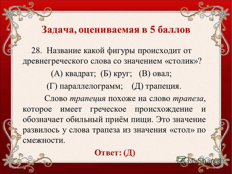 Задача, оцениваемая в 5 баллов 28. Название какой фигуры происходит от древнегреческого слова со значением «столик»? (А) квадрат; (Б) круг; (В) овал; (Г) параллелограмм; (Д) трапеция. Слово трапеция похоже на слово трапеза, которое имеет греческое пр