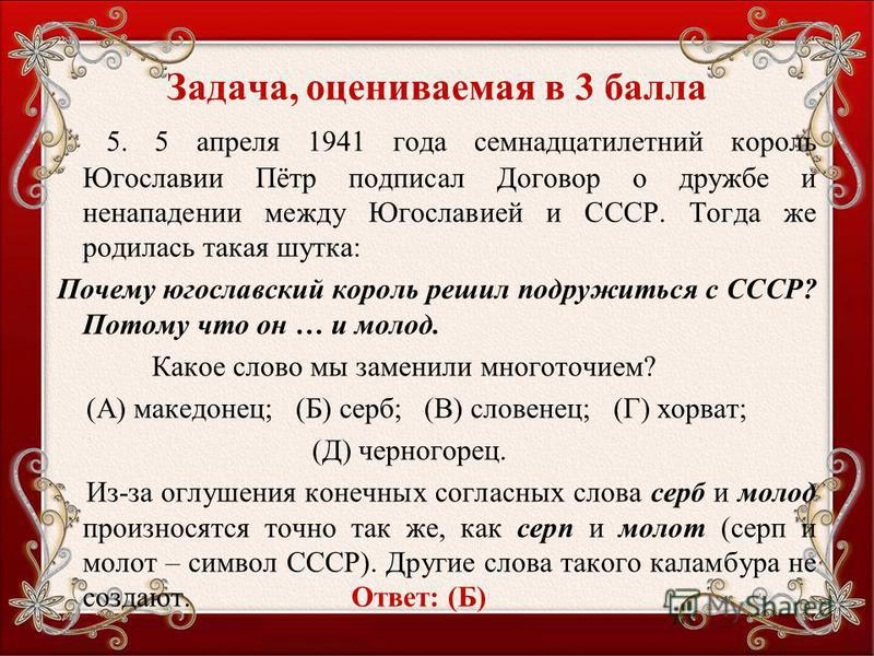 Задача, оцениваемая в 3 балла 5. 5 апреля 1941 года семнадцатилетний король Югославии Пётр подписал Договор о дружбе и ненападении между Югославией и СССР. Тогда же родилась такая шутка: Почему югославский король решил подружиться с СССР? Потому что