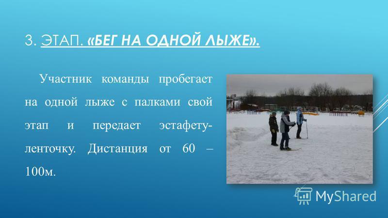 3. ЭТАП. «БЕГ НА ОДНОЙ ЛЫЖЕ». Участник команды пробегает на одной лыже с палками свой этап и передает эстафету- ленточку. Дистанция от 60 – 100 м.