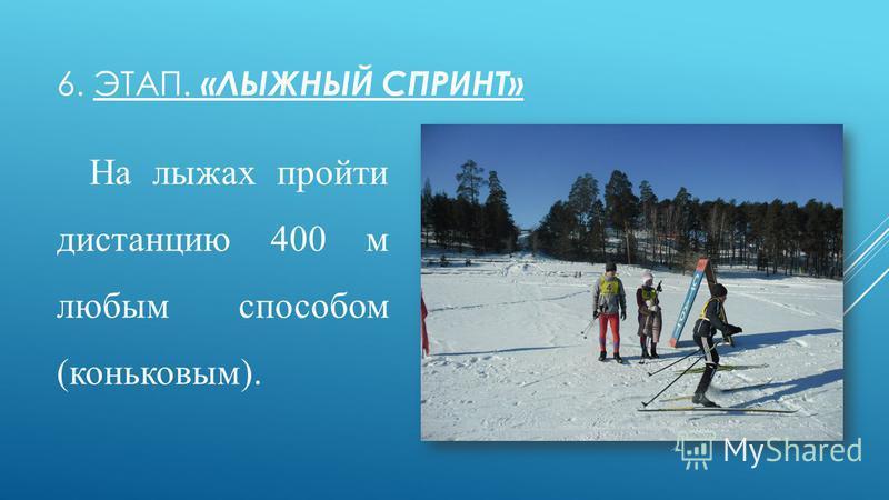 6. ЭТАП. «ЛЫЖНЫЙ СПРИНТ» На лыжах пройти дистанцию 400 м любым способом (коньковым).