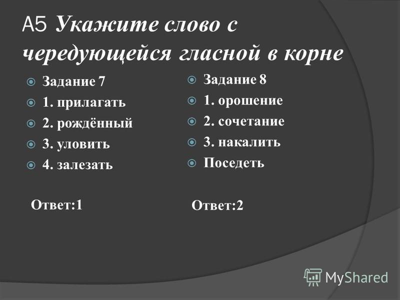 А5 Укажите слово с чередующейся гласной в корне Задание 7 1. прилагать 2. рождённый 3. уловить 4. залезать Задание 8 1. орошение 2. сочетание 3. накалить Поседеть Ответ:1 Ответ:2