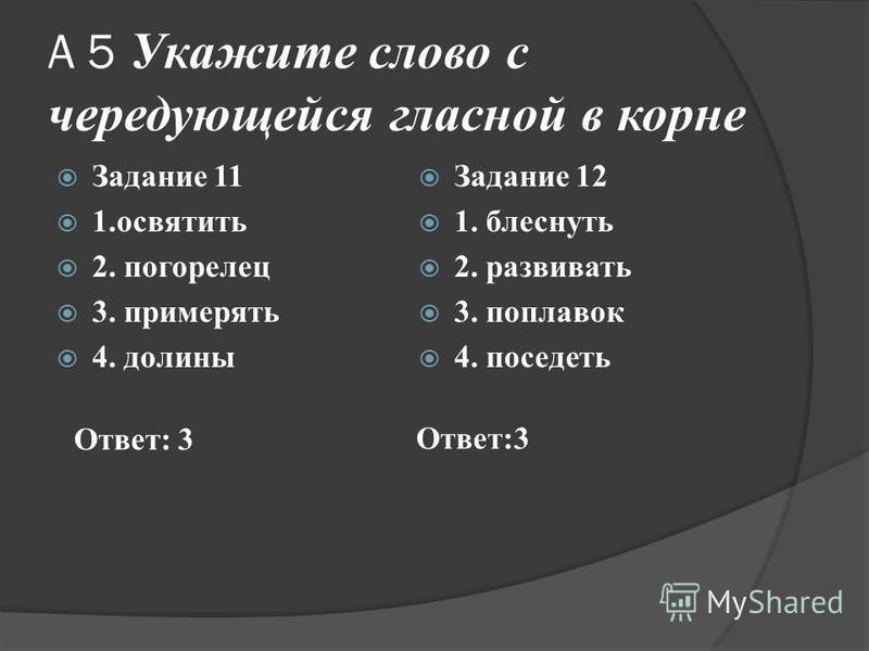А 5 Укажите слово с чередующейся гласной в корне Задание 11 1. освятить 2. погорелец 3. примерять 4. долины Задание 12 1. блеснуть 2. развивать 3. поплавок 4. поседеть Ответ: 3