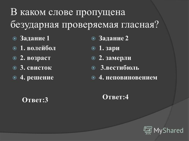 В каком слове пропущена безударная проверяемая гласная? Задание 1 1. волейбол 2. возраст 3. свисток 4. решение Задание 2 1. зари 2. замерли 3. вестибюль 4. неповиновением Ответ:3 Ответ:4