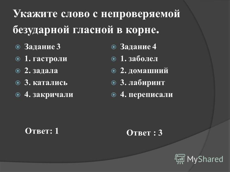 Укажите слово с непроверяемой безударной гласной в корне. Задание 3 1. гастроли 2. задала 3. катались 4. закричали Задание 4 1. заболел 2. домашний 3. лабиринт 4. переписали Ответ: 1 Ответ : 3