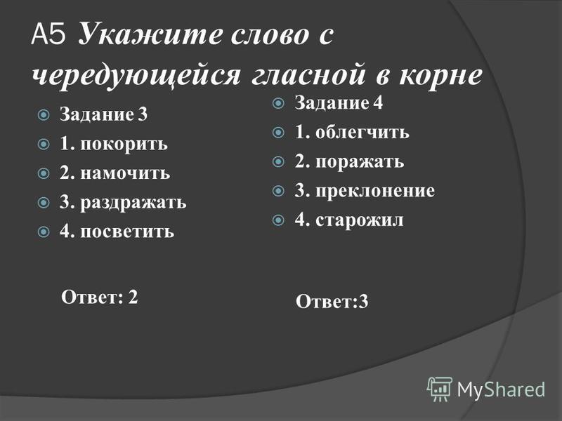 А5 Укажите слово с чередующейся гласной в корне Задание 3 1. покопить 2. намочить 3. раздражать 4. посветить Задание 4 1. облегчить 2. поражать 3. преклонение 4. старожил Ответ: 2 Ответ:3