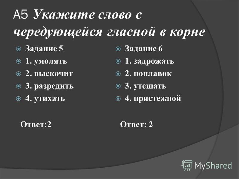 А5 Укажите слово с чередующейся гласной в корне Задание 5 1. умолять 2. выскочит 3. разредить 4. утихать Задание 6 1. задрожать 2. поплавок 3. утешать 4. пристежной Ответ:2