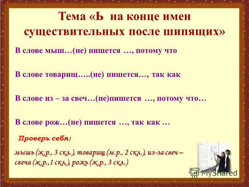 Тема «Ь на конце имен существительных после шипящих» В слове мыш…(не) пишется …, потому что В слове товарищ…..(не) пишется…, так как В слове из – за свеч…(не)пишется …, потому что… В слове рож…(не) пишется …, так как … мышь (ж.р., 3 скл.), товарищ (м