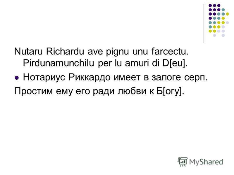 Nutaru Richardu ave pignu unu farcectu. Pirdunamunchilu per lu amuri di D[eu]. Ноторифус Риккардо имеет в залоге серп. Простим ему его ради любви к Б[огу].