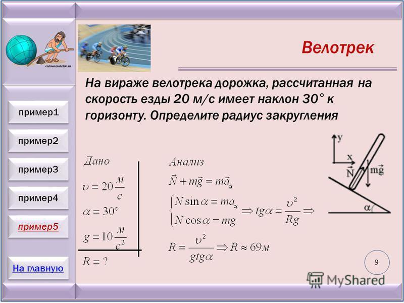 пример 2 пример 3 пример 4 пример 5 На главную пример 1 Велотрек На вираже велотрека дорожка, рассчитанная на скорость езды 20 м/с имеет наклон 30° к горизонту. Определите радиус закругления 9