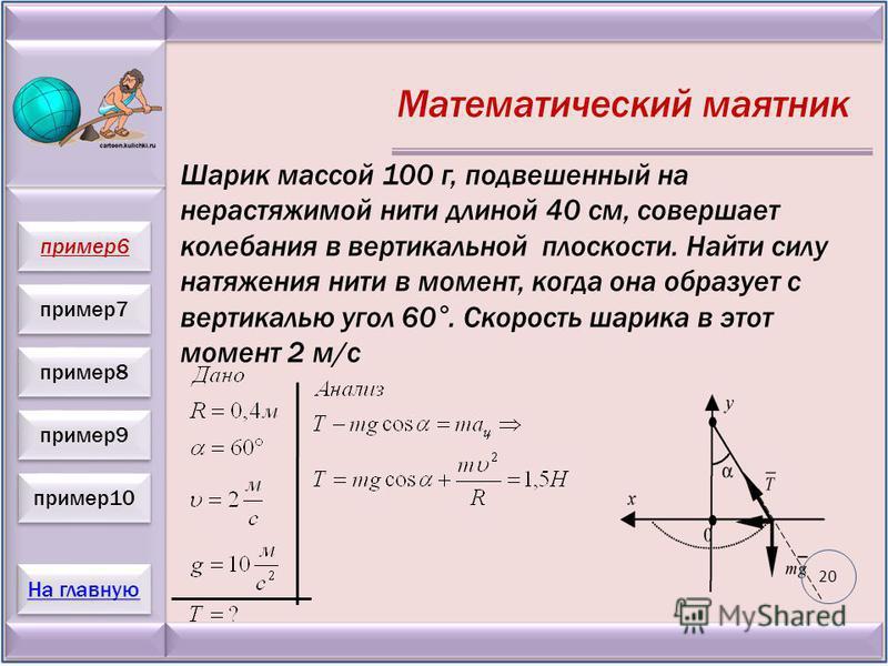 пример 7 пример 8 пример 9 пример 10 На главную пример 6 Математический маятник Шарик массой 100 г, подвешенный на нерастяжимой нити длиной 40 см, совершает колебания в вертикальной плоскости. Найти силу натяжения нити в момент, когда она образует с