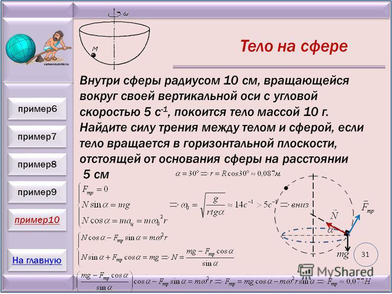 пример 7 пример 8 пример 9 пример 10 На главную пример 6 Тело на сфере Внутри сферы радиусом 10 см, вращающейся вокруг своей вертикальной оси с угловой скоростью 5 с -1, покоится тело массой 10 г. Найдите силу трения между телом и сферой, если тело в