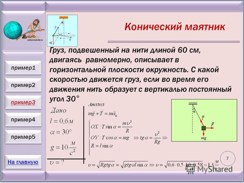 пример 2 пример 3 пример 4 пример 5 На главную пример 1 Конический маятник Груз, подвешенный на нити длиной 60 см, двигаясь равномерно, описывает в горизонтальной плоскости окружность. С какой скоростью движется груз, если во время его движения нить