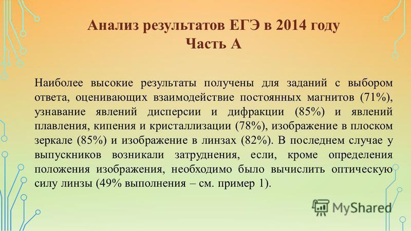 Анализ результатов ЕГЭ в 2014 году Часть А Наиболее высокие результаты получены для заданий с выбором ответа, оценивающих взаимодействие постоянных магнитов (71%), узнавание явлений дисперсии и дифракции (85%) и явлений плавления, кипения и кристалли