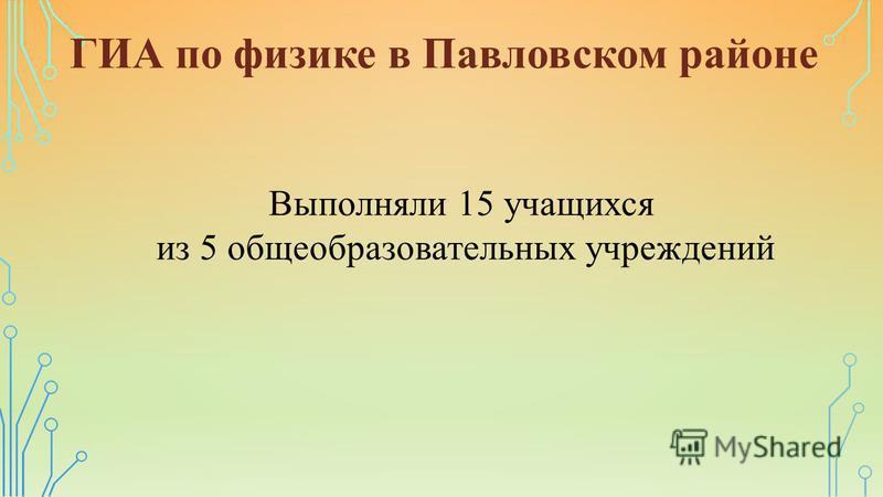 ГИА по физике в Павловском районе Выполняли 15 учащихся из 5 общеобразовательных учреждений