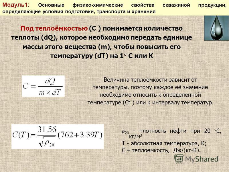 Под теплоёмкостью (С ) понимается количество теплоты (dQ), которое необходимо передать единице массы этого вещества (m), чтобы повысить его температуру (dT) на 1 С или К Величина теплоёмкости зависит от температуры, поэтому каждое её значение необход