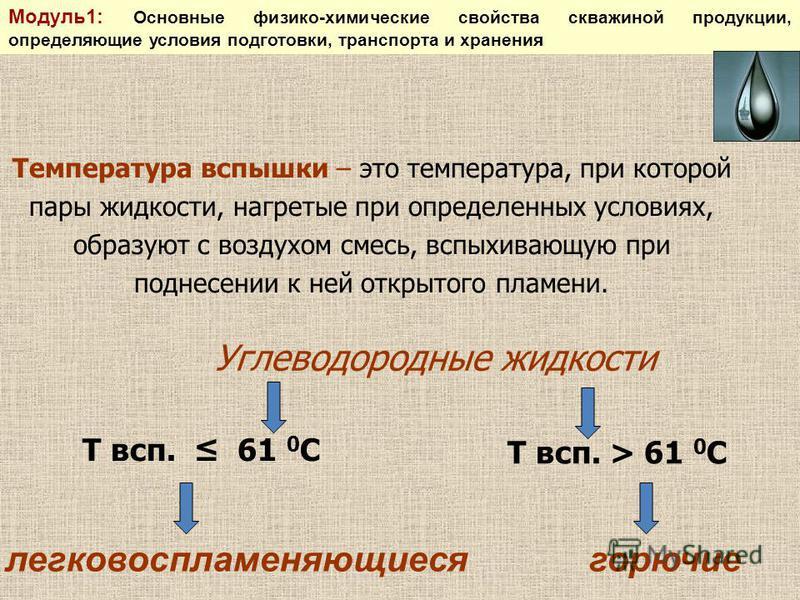 Температура вспышки – это температура, при которой пары жидкости, нагретые при определенных условиях, образуют с воздухом смесь, вспыхивающую при поднесении к ней открытого пламени. Углеводородные жидкости Т всп. 61 0 С легковоспламеняющиеся Т всп. >