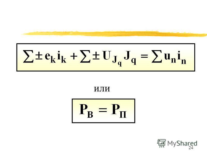 23 Для любого момента времени сумма вырабатываемых мощностей источников равна сумме потребляемых мощностей во всех пассивных элементах рассматриваемой цепи