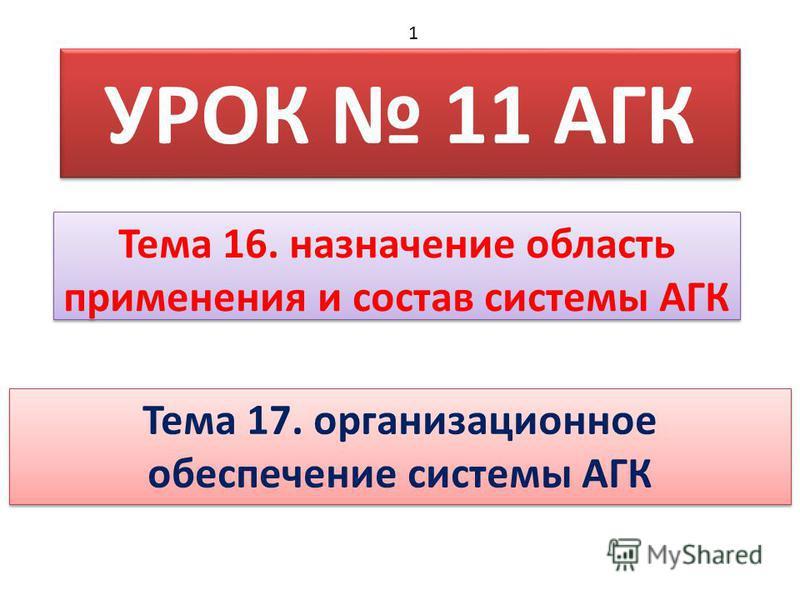 УРОК 11 АГК Тема 16. назначение область применения и состав системы АГК 1 Тема 17. организационное обеспечение системы АГК