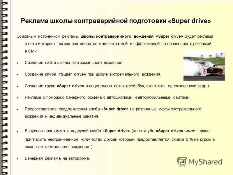 Основным источником рекламы школы контраварийного вождения «Super drive» будет реклама в сети интернет так как она является малозатратной и эффективной по сравнению с рекламой в СМИ Создание сайта школы экстремального вождения Создание клуба «Super d