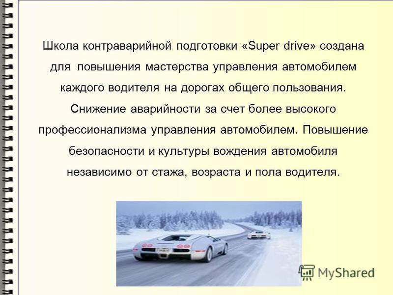 Школа контраварийной подготовки «Super drive» создана для повышения мастерства управления автомобилем каждого водителя на дорогах общего пользования. Снижение аварийности за счет более высокого профессионализма управления автомобилем. Повышение безоп