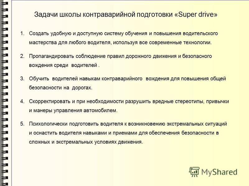 Задачи школы контраварийной подготовки «Super drive» 1. Создать удобную и доступную систему обучения и повышения водительского мастерства для любого водителя, используя все современные технологии. 2. Пропагандировать соблюдение правил дорожного движе
