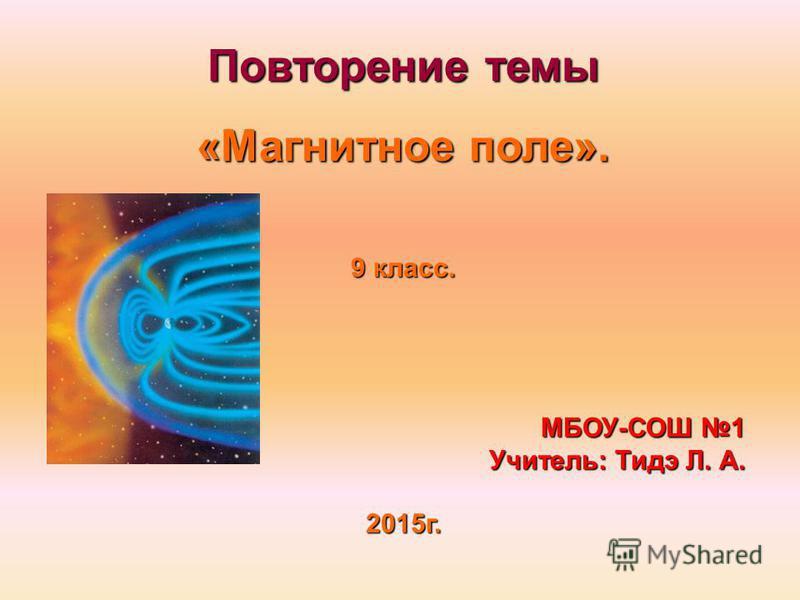 Повторение темы «Магнитное поле». 9 класс. МБОУ-СОШ 1 Учитель: Тидэ Л. А. 2015 г.