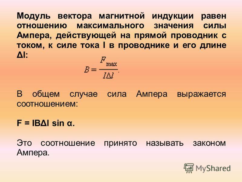 Модуль вектора магнитной индукции равен отношению максимального значения силы Ампера, действующей на прямой проводник с током, к силе тока I в проводнике и его длине Δl: В общем случае сила Ампера выражается соотношением: F = IBΔl sin α. Это соотноше