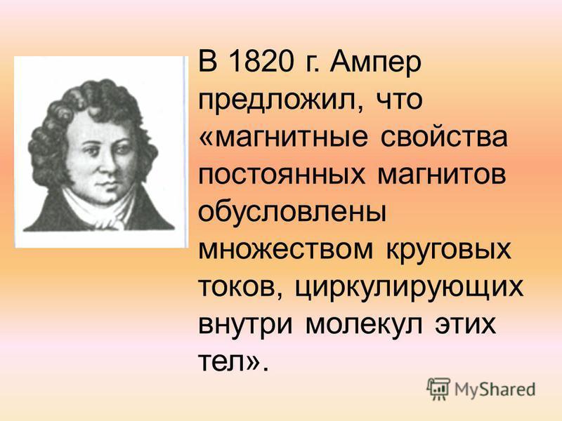 В 1820 г. Ампер предложил, что «магнитные свойства постоянных магнитов обусловлены множеством круговых токов, циркулирующих внутри молекул этих тел».